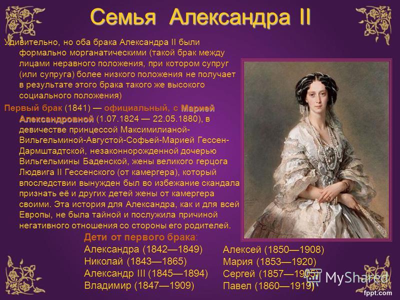 Семья Александра II Удивительно, но оба брака Александра II были формально морганатическими (такой брак между лицами неравного положения, при котором супруг (или супруга) более низкого положения не получает в результате этого брака такого же высокого