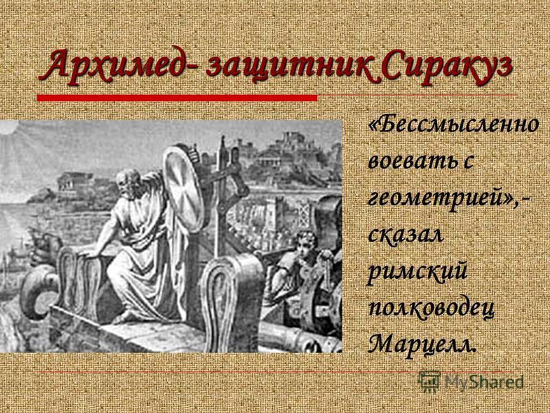 Архимед- защитник Сиракуз «Бессмысленно воевать с геометрией»,- сказал римский полководец Марцелл.