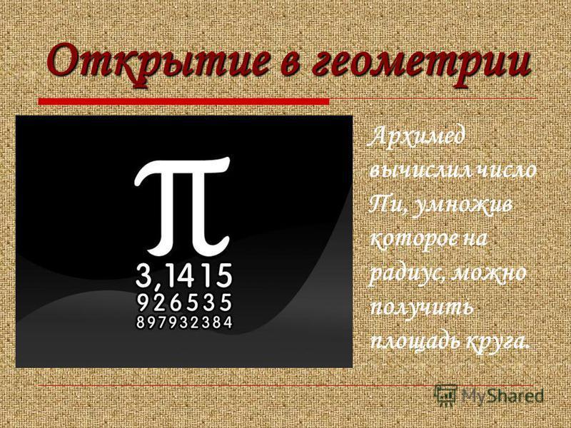 Открытие в геометрии Архимед вычислил число Пи, умножив которое на радиус, можно получить площадь круга.