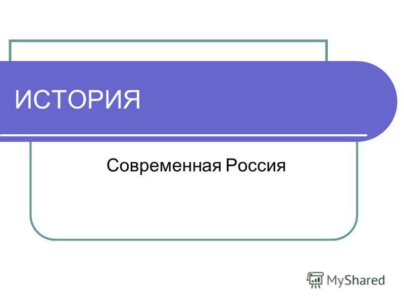 ИСТОРИЯ Современная Россия