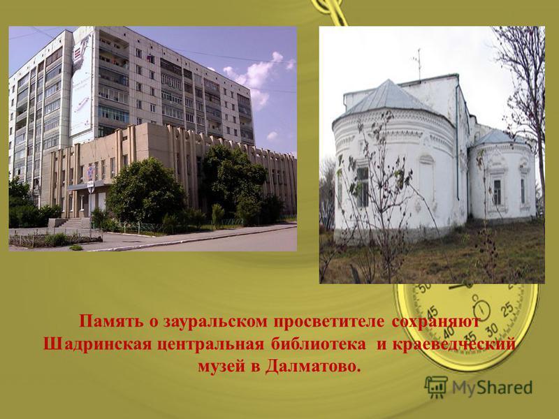 Память о зауральском просветителе сохраняют Шадринская центральная библиотека и краеведческий музей в Далматово.