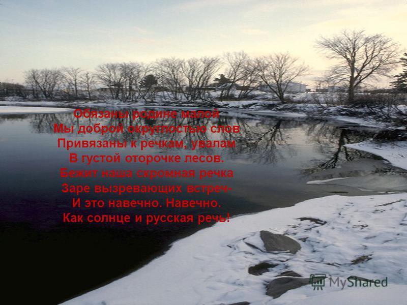 Обязаны родине малой Мы доброй округлостью слов Привязаны к речкам, увалам В густой оторочке лесов. Бежит наша скромная речка Заре вызревающих встреч- И это навечно. Навечно. Как солнце и русская речь!