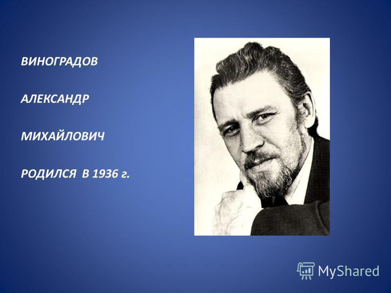 ВИНОГРАДОВ АЛЕКСАНДР МИХАЙЛОВИЧ РОДИЛСЯ В 1936 г.