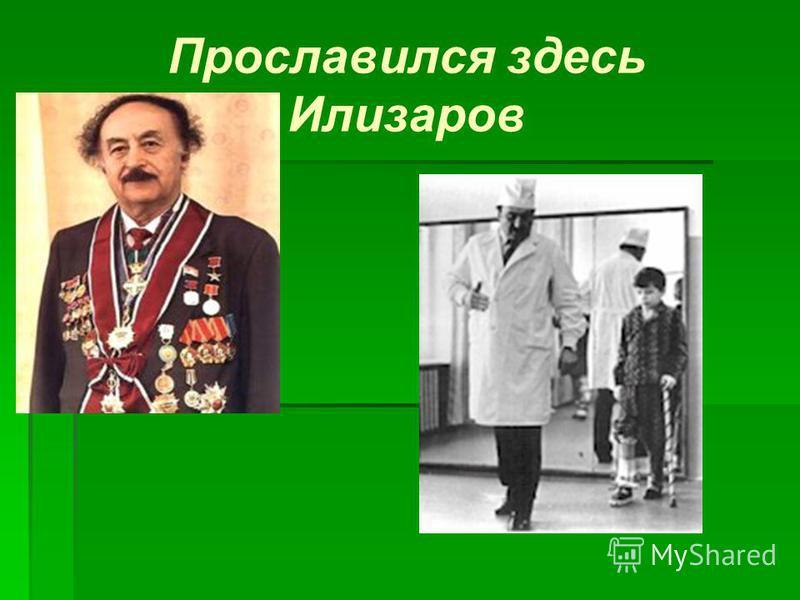Прославился здесь Илизаров