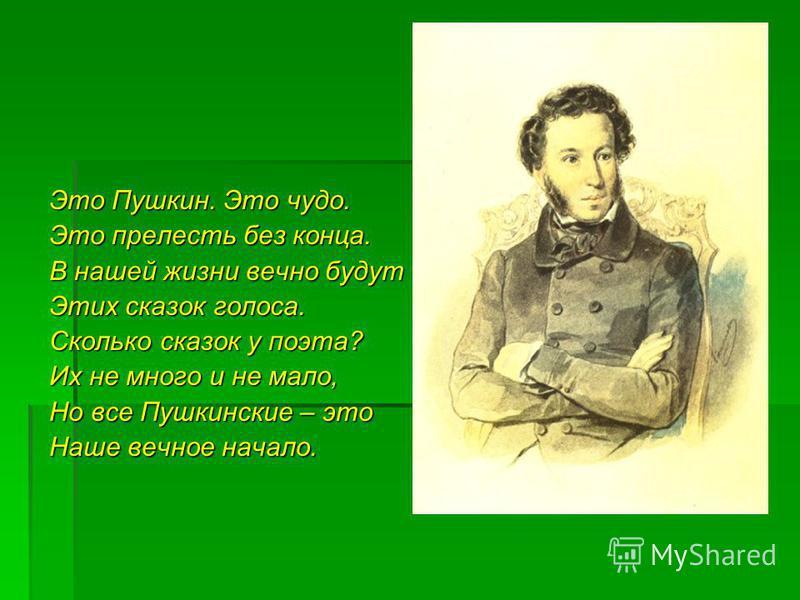 Это Пушкин. Это чудо. Это прелесть без конца. В нашей жизни вечно будут Этих сказок голоса. Сколько сказок у поэта? Их не много и не мало, Но все Пушкинские – это Наше вечное начало.