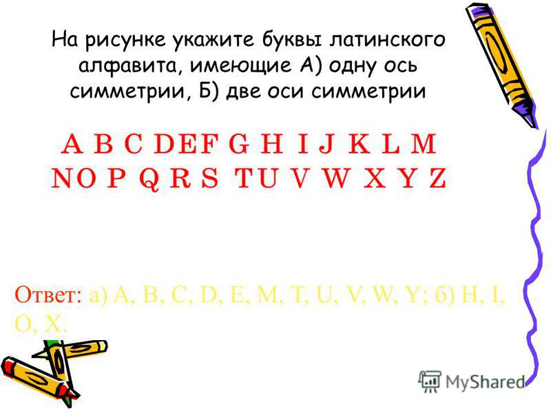 На рисунке укажите буквы латинского алфавита, имеющие А) одну ось симметрии, Б) две оси симметрии Ответ: а) A, B, C, D, E, M, T, U, V, W, Y; б) H, I, O, X.