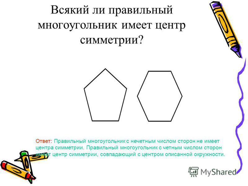 Всякий ли правильный многоугольник имеет центр симметрии? Ответ: Правильный многоугольник с нечетным числом сторон не имеет центра симметрии. Правильный многоугольник с четным числом сторон имеет центр симметрии, совпадающий с центром описанной окруж