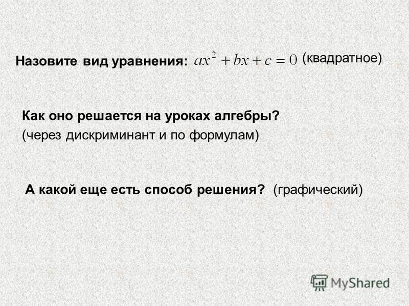 Назовите вид уравнения: Как оно решается на уроках алгебры? А какой еще есть способ решения? (квадратное) (через дискриминант и по формулам) (графический)