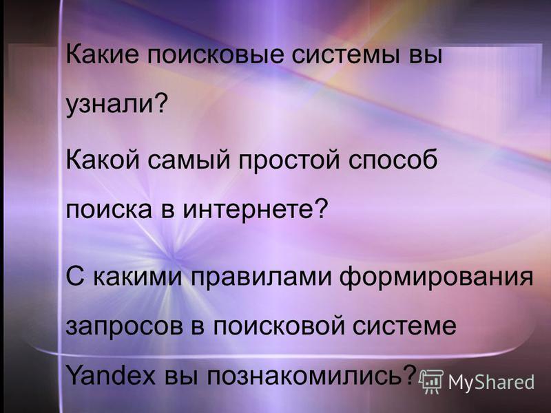 C какими правилами формирования запросов в поисковой системе Yandex вы познакомились? Какой самый простой способ поиска в интернете? Какие поисковые системы вы узнали?