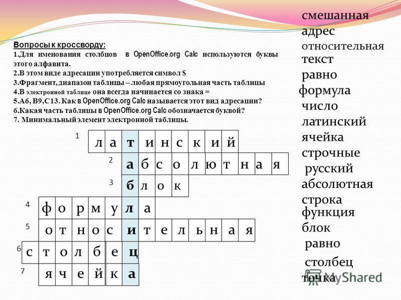 7 1 2 3 4 5 6 Вопросы к кроссворду: 1. Для именования столбцов в OpenOffice.org Сalс используются буквы этого алфавита. 2. В этом виде адресации употребляется символ $ 3.Фрагмент, диапазон таблицы – любая прямоугольная часть таблицы 4. В электронной