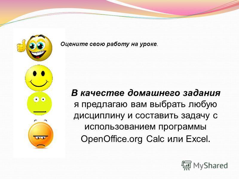 В качестве домашнего задания я предлагаю вам выбрать любую дисциплину и составить задачу с использованием программы OpenOffice.org Сalс или Excel. Оцените свою работу на уроке.