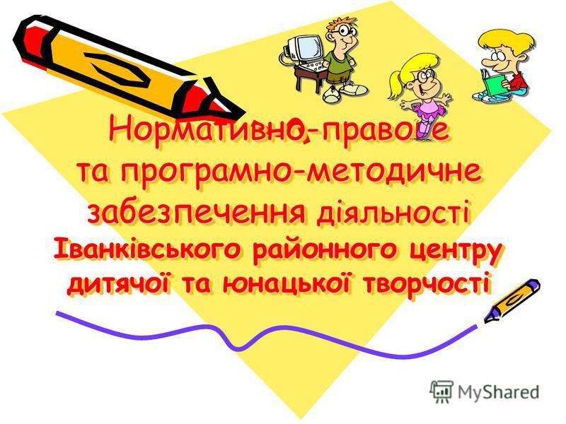 Нормативно-правове та програмно-методичне забезпечення діяльності Іванківського районного центру дитячої та юнацької творчості