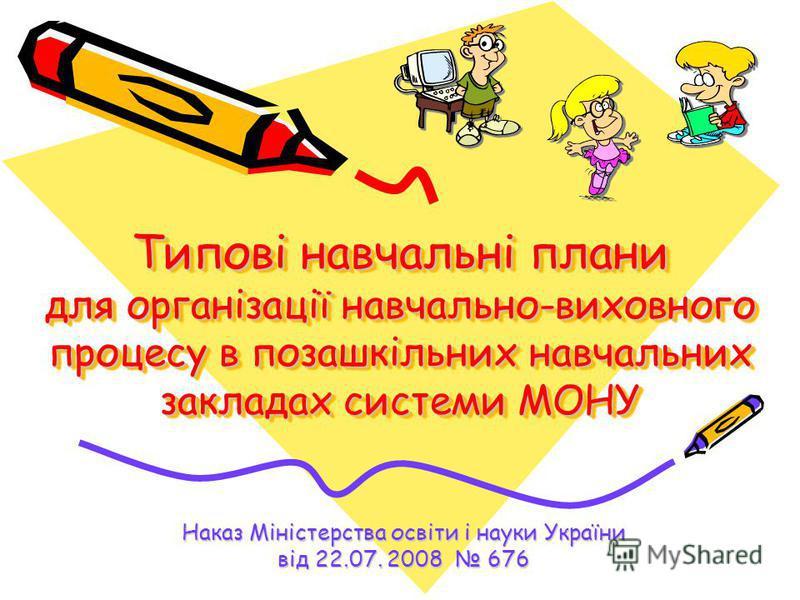 Типові навчальні плани для організації навчально-виховного процесу в позашкільних навчальних закладах системи МОНУ Наказ Міністерства освіти і науки України від 22.07. 2008 676