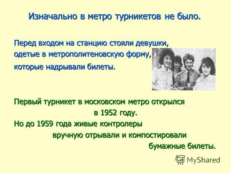 Изначально в метро турникетов не было. Перед входом на станцию стояли девушки, одетые в метрополитеновскую форму, которые надрывали билеты. Первый турникет в московском метро открылся в 1952 году. Но до 1959 года живые контролеры вручную отрывали и к