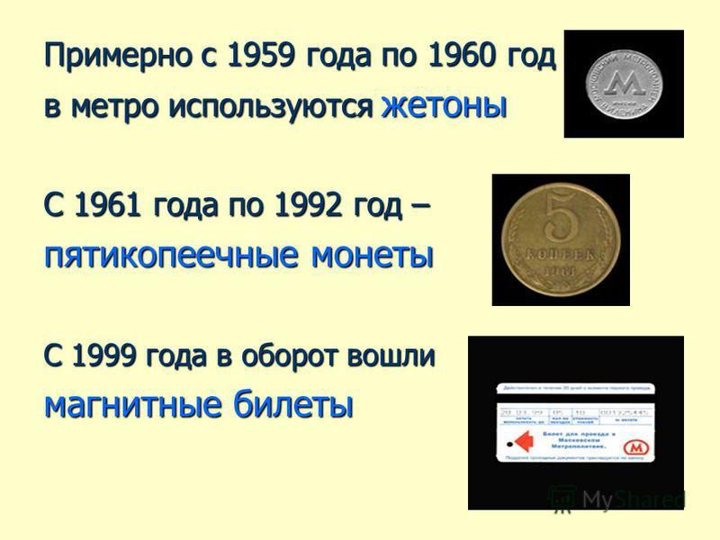 Примерно с 1959 года по 1960 год в метро используются жетоны С 1961 года по 1992 год – пятикопеечные монеты С 1999 года в оборот вошли магнитные билеты