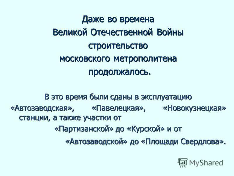 Даже во времена Великой Отечественной Войны строительство московского метрополитена продолжалось. продолжалось. В это время были сданы в эксплуатацию «Автозаводская», «Павелецкая», «Новокузнецкая» станции, а также участки от «Партизанской» до «Курско