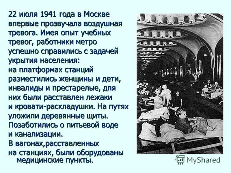22 июля 1941 года в Москве впервые прозвучала воздушная тревога. Имея опыт учебных тревог, работники метро успешно справились с задачей укрытия населения: на платформах станций разместились женщины и дети, инвалиды и престарелые, для них были расстав