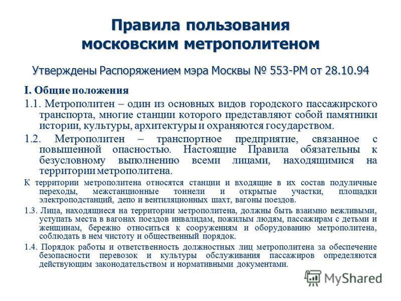 Правила пользования московским метрополитеном Утверждены Распоряжением мэра Москвы 553-РМ от 28.10.94 I. Общие положения 1.1. Метрополитен – один из основных видов городского пассажирского транспорта, многие станции которого представляют собой памятн