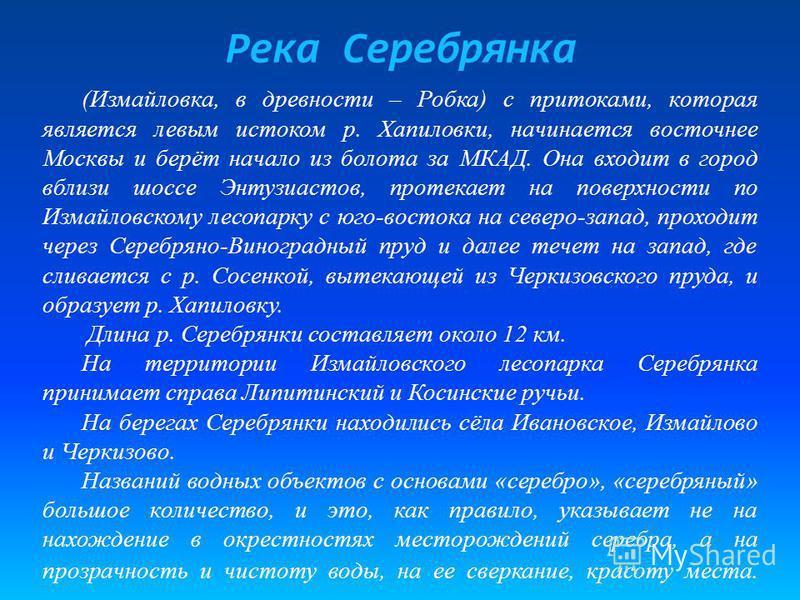 Река Серебрянка (Измайловка, в древности – Робка) с притоками, которая является левым истоком р. Хапиловки, начинается восточнее Москвы и берёт начало из болота за МКАД. Она входит в город вблизи шоссе Энтузиастов, протекает на поверхности по Измайло