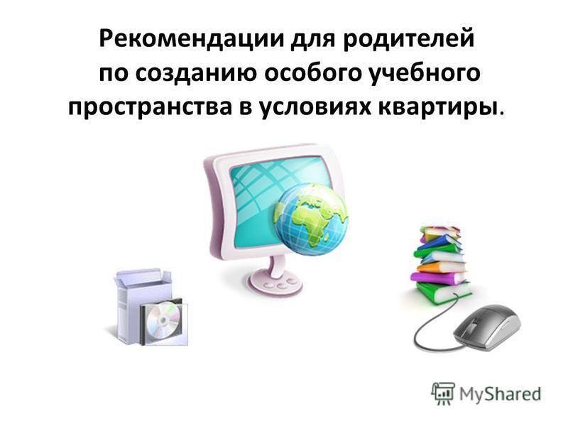 Рекомендации для родителей по созданию особого учебного пространства в условиях квартиры.
