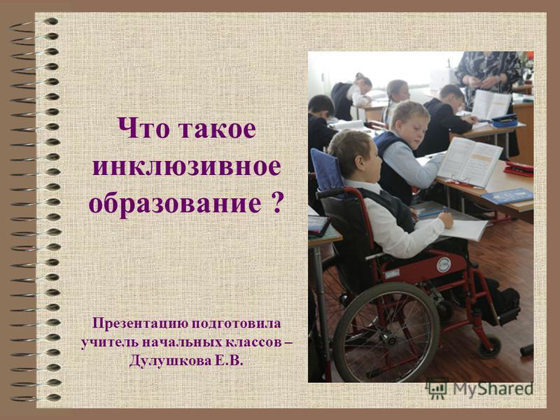 Что такое инклюзивное образование ? Презентацию подготовила учитель начальных классов – Дулушкова Е.В.