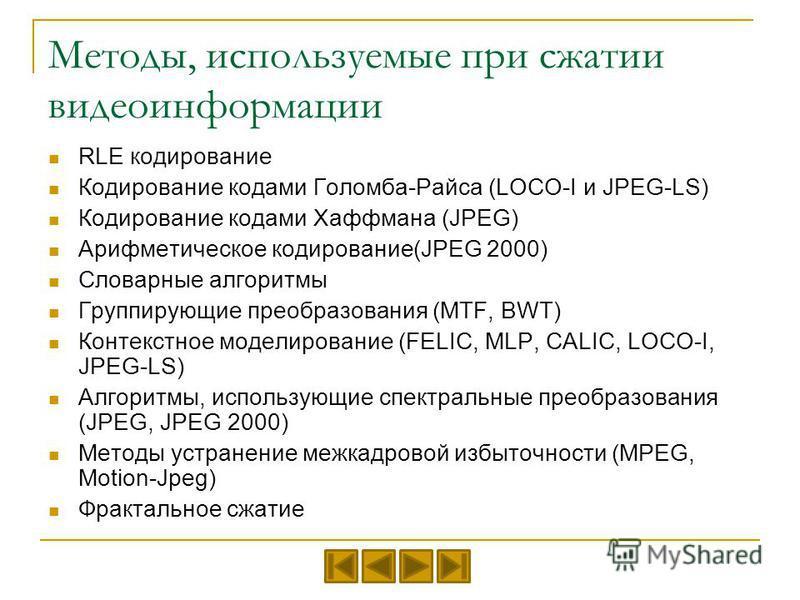 Методы, используемые при сжатии видеоинформации RLE кодирование Кодирование кодами Голомба-Райса (LOCO-I и JPEG-LS) Кодирование кодами Хаффмана (JPEG) Арифметическое кодирование(JPEG 2000) Словарные алгоритмы Группирующие преобразования (MTF, BWT) Ко