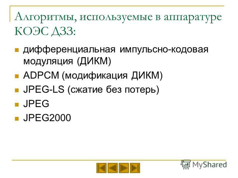 Алгоритмы, используемые в аппаратуре КОЭС ДЗЗ: дифференциальная импульсно-кодовая модуляция (ДИКМ) ADPCM (модификация ДИКМ) JPEG-LS (сжатие без потерь) JPEG JPEG2000