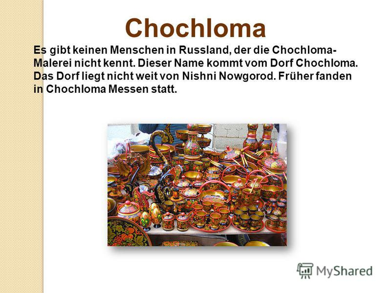 Chochloma Es gibt keinen Menschen in Russland, der die Chochloma- Malerei nicht kennt. Dieser Name kommt vom Dorf Chochloma. Das Dorf liegt nicht weit von Nishni Nowgorod. Früher fanden in Chochloma Messen statt.