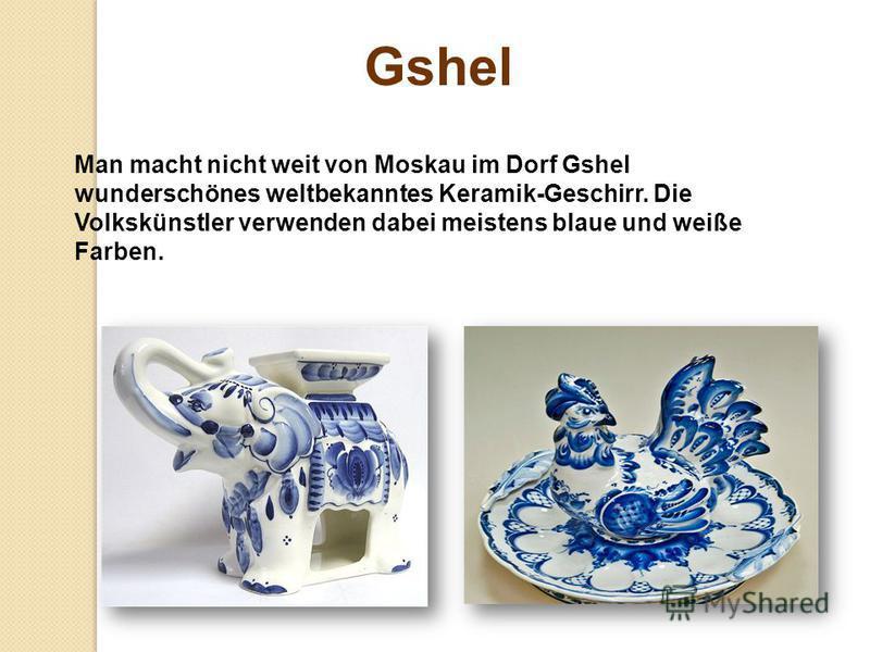 Man macht nicht weit von Moskau im Dorf Gshel wunderschönes weltbekanntes Keramik-Geschirr. Die Volkskünstler verwenden dabei meistens blaue und weiße Farben. Gshel