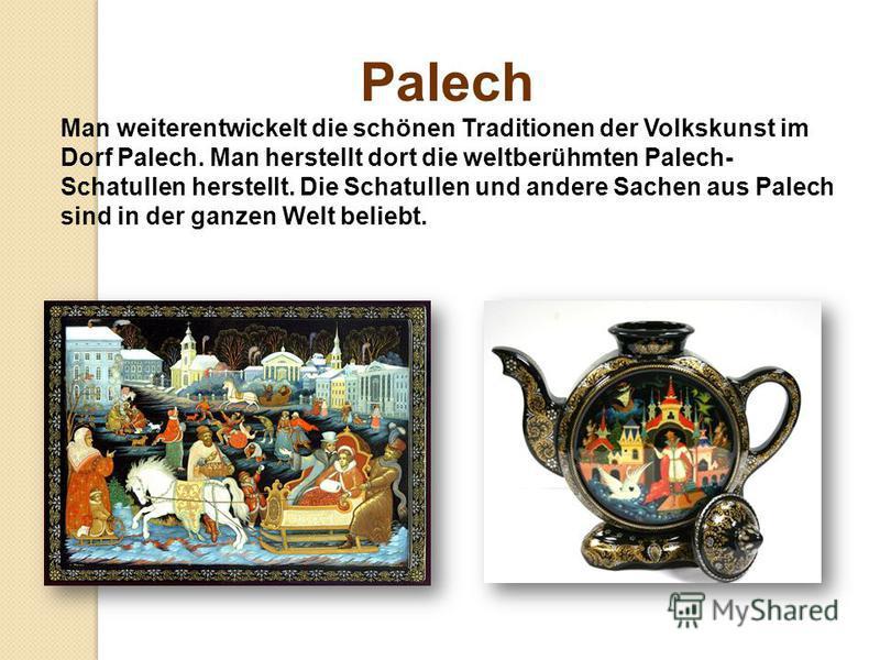 Palech Man weiterentwickelt die schönen Traditionen der Volkskunst im Dorf Palech. Man herstellt dort die weltberühmten Palech- Schatullen herstellt. Die Schatullen und andere Sachen aus Palech sind in der ganzen Welt beliebt.