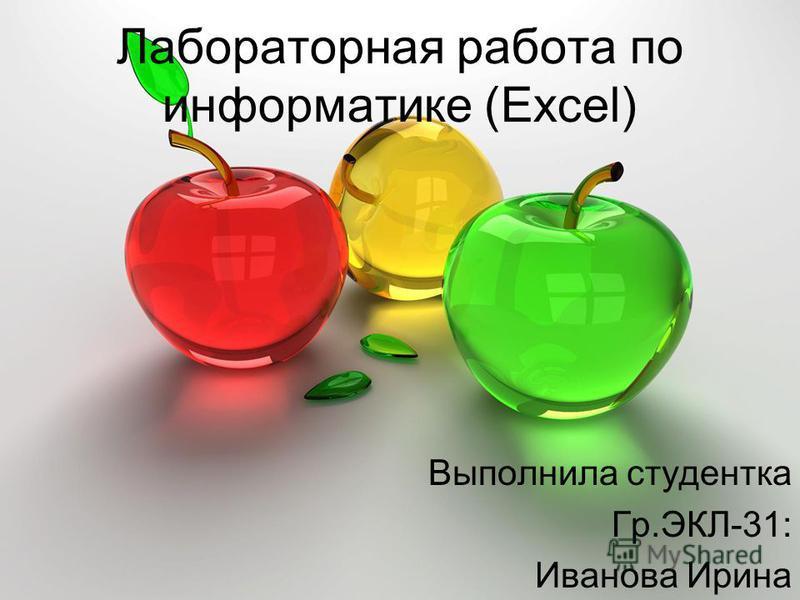 Лабораторная работа по информатике (Excel) Выполнила студентка Гр.ЭКЛ-31: Иванова Ирина