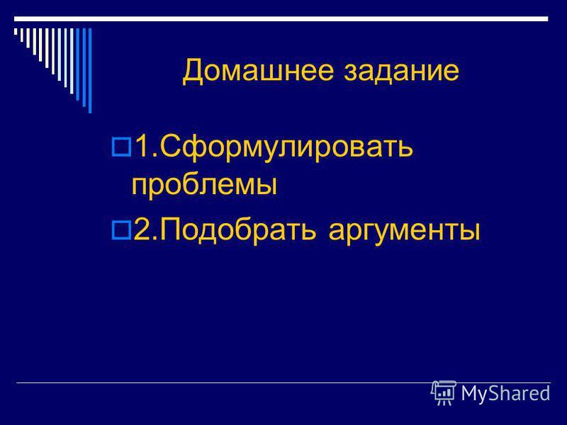 Домашнее задание 1. Сформулировать проблемы 2. Подобрать аргументы