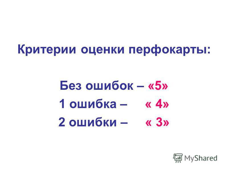 Критерии оценки перфокарты: Без ошибок – «5» 1 ошибка – « 4» 2 ошибки – « 3»