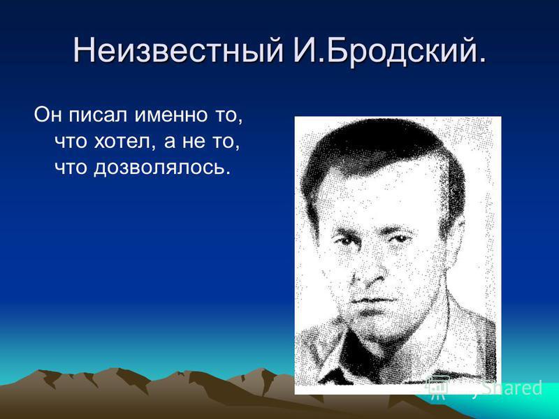Неизвестный И.Бродский. Он писал именно то, что хотел, а не то, что дозволялось.