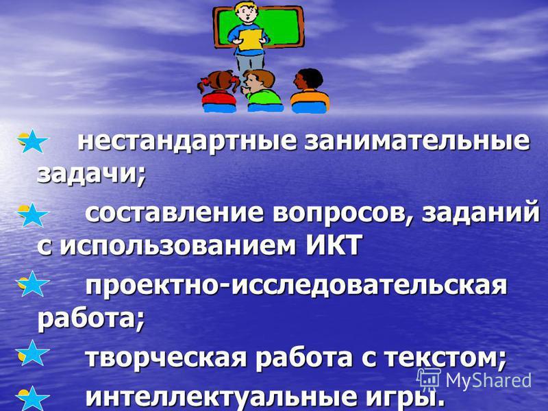 нестандартные занимательные задачи; нестандартные занимательные задачи; составление вопросов, заданий с использованием ИКТ составление вопросов, заданий с использованием ИКТ проектно-исследовательская работа; проектно-исследовательская работа; творче
