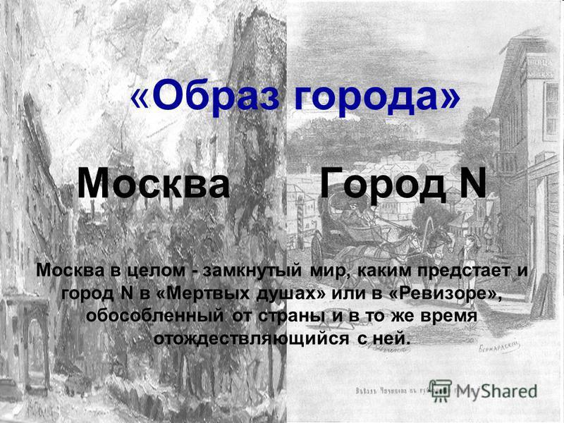 «Образ города» Москва Город N Москва в целом - замкнутый мир, каким предстает и город N в «Мертвых душах» или в «Ревизоре», обособленный от страны и в то же время отождествляющийся с ней.