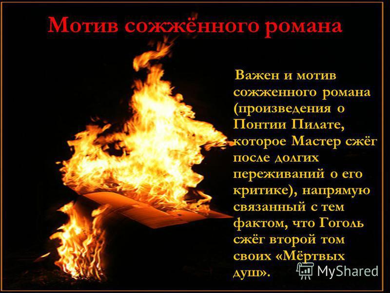 Мотив сожжённого романа Важен и мотив сожженного романа (произведения о Понтии Пилате, которое Мастер сжёг после долгих переживаний о его критике), напрямую связанный с тем фактом, что Гоголь сжёг второй том своих «Мёртвых душ». Важен и мотив сожженн