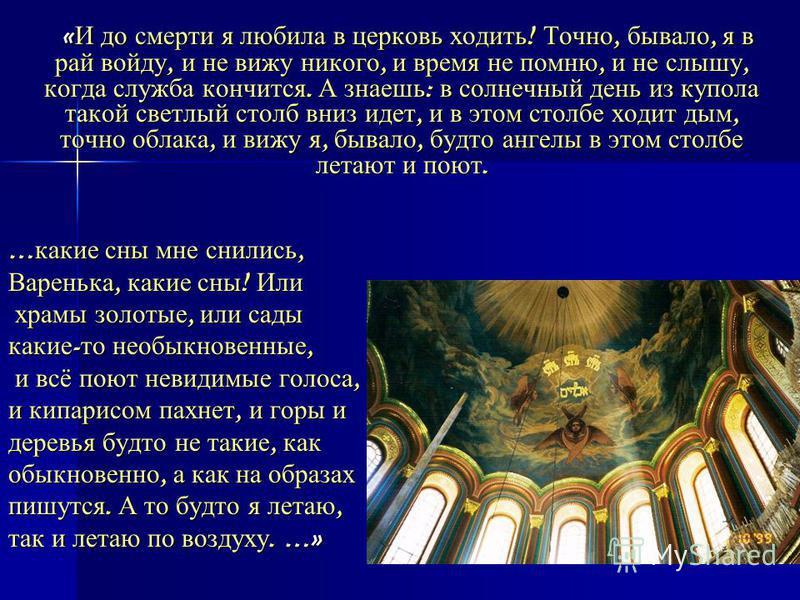« И до смерти я любила в церковь ходить ! Точно, бывало, я в рай войду, и не вижу никого, и время не помню, и не слышу, когда служба кончится. А знаешь : в солнечный день из купола такой светлый столб вниз идет, и в этом столбе ходит дым, точно облак