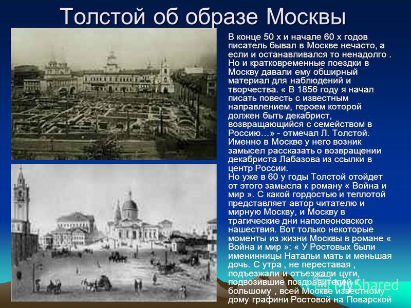 Толстой об образе Москвы В конце 50 х и начале 60 х годов писатель бывал в Москве нечасто, а если и останавливался то ненадолго. Но и кратковременные поездки в Москву давали ему обширный материал для наблюдений и творчества. « В 1856 году я начал пис