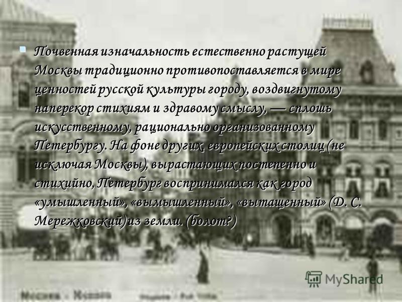 Почвенная изначальность естественно растущей Москвы традиционно противопоставляется в мире ценностей русской культуры городу, воздвигнутому наперекор стихиям и здравому смыслу, сплошь искусственному, рационально организованному Петербургу. На фоне др