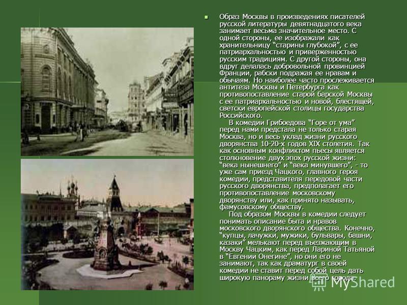 Образ Москвы в произведениях писателей русской литературы девятнадцатого века занимает весьма значительное место. С одной стороны, ее изображали как хранительницу старины глубокой, с ее патриархальностью и приверженностью русским традициям. С другой