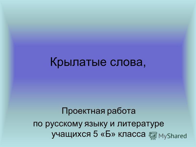 Крылатые слова, Проектная работа по русскому языку и литературе учащихся 5 «Б» класса