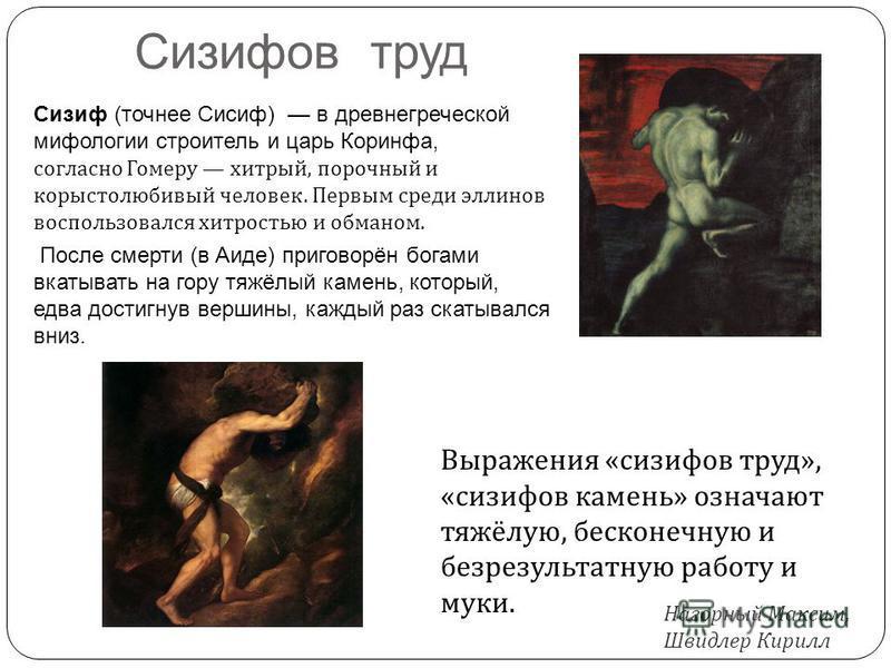 Сизифов труд Сизиф (точнее Сисиф) в древнегреческой мифологии строитель и царь Коринфа, согласно Гомеру хитрый, порочный и корыстолюбивый человек. Первым среди эллинов воспользовался хитростью и обманом. После смерти (в Аиде) приговорён богами вкатыв