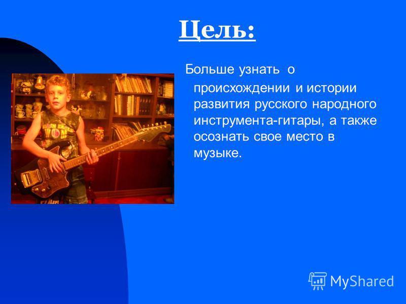 Цель: Больше узнать о происхождении и истории развития русского народного инструмента-гитары, а также осознать свое место в музыке.