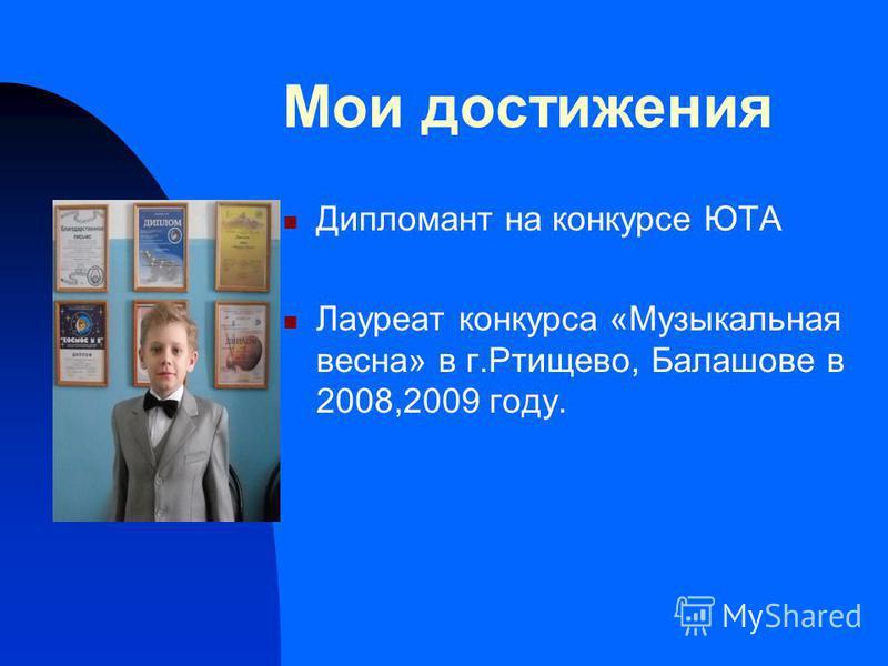 Мои достижения Дипломант на конкурсе ЮТА Лауреат конкурса «Музыкальная весна» в г.Ртищево, Балашове в 2008,2009 году.