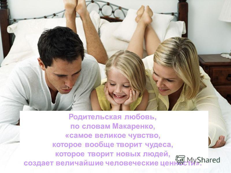 Родительская любовь, по словам Макаренко, «самое великое чувство, которое вообще творит чудеса, которое творит новых людей, создает величайшие человеческие ценности».