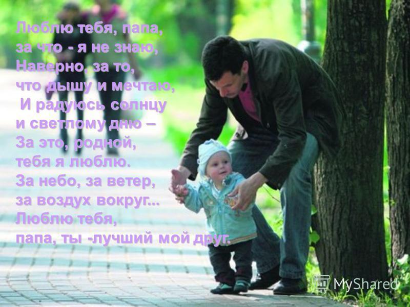 Люблю тебя, папа, за что - я не знаю, Наверно, за то, что дышу и мечтаю, И радуюсь солнцу И радуюсь солнцу и светлому дню – За это, родной, тебя я люблю. За небо, за ветер, за воздух вокруг... Люблю тебя, папа, ты -лучший мой друг.