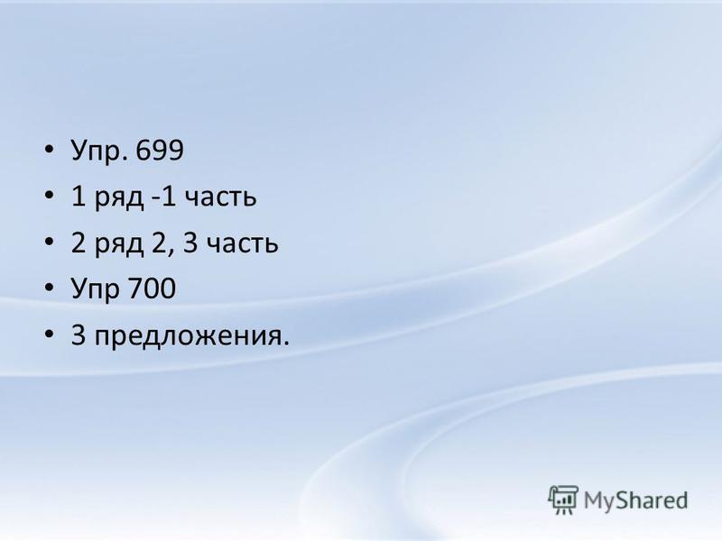 Упр. 699 1 ряд -1 часть 2 ряд 2, 3 часть Упр 700 3 предложения.