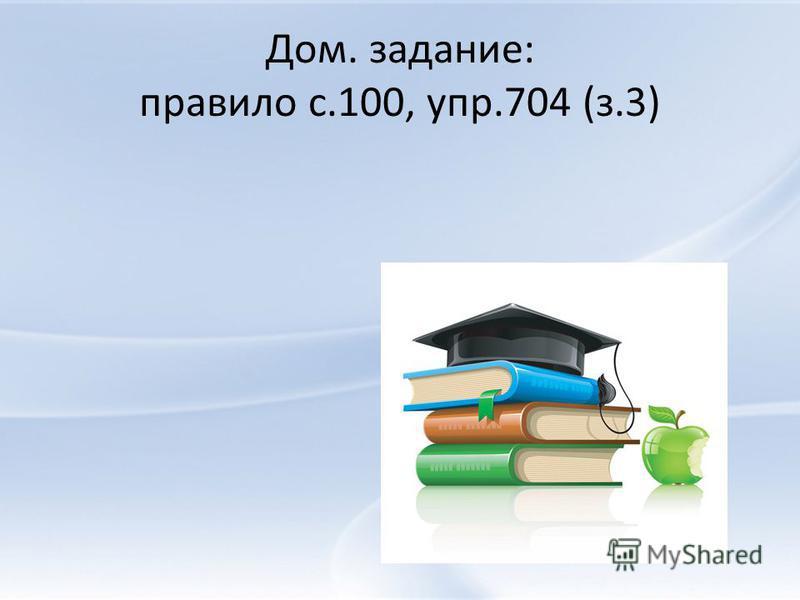 Дом. задание: правило с.100, упр.704 (з.3)