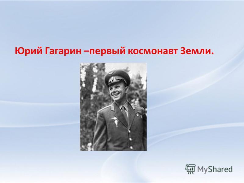 Юрий Гагарин –первый космонавт Земли.